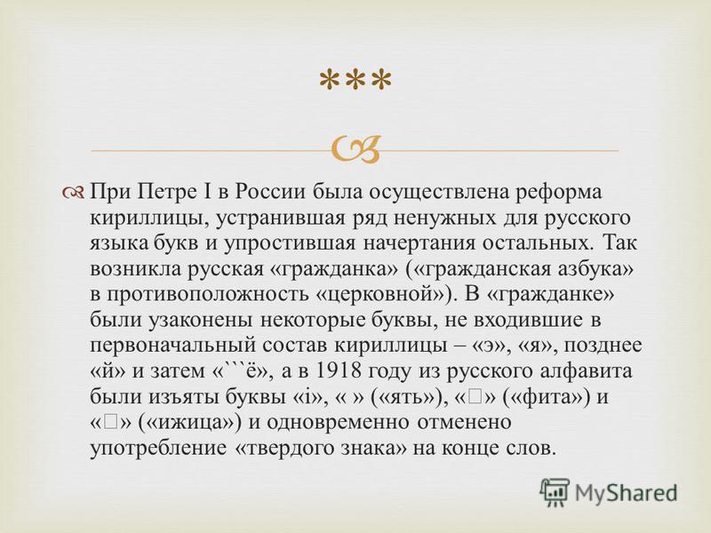 При Петре I в России была осуществлена реформа кириллицы, устранившая ряд ненужных для русского языка букв и упростившая начертания остальных. Так возникла русская « гражданка » (« гражданская азбука » в противоположность « церковной »). В « гражданк