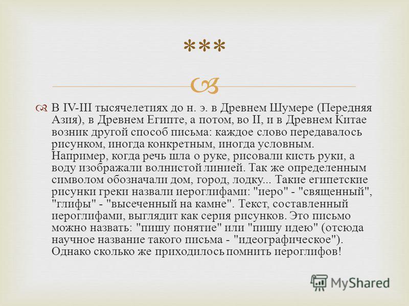 В IV-III тысячелетиях до н. э. в Древнем Шумере ( Передняя Азия ), в Древнем Египте, а потом, во II, и в Древнем Китае возник другой способ письма : каждое слово передавалось рисунком, иногда конкретным, иногда условным. Например, когда речь шла о ру