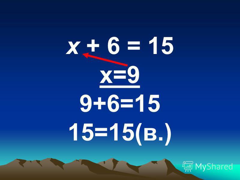 х + 6 = 15 х=9 9+6=15 15=15(в.)