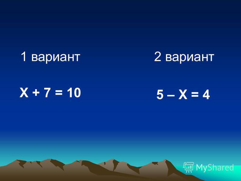 1 вариант 2 вариант Х + 7 = 10 5 – Х = 4