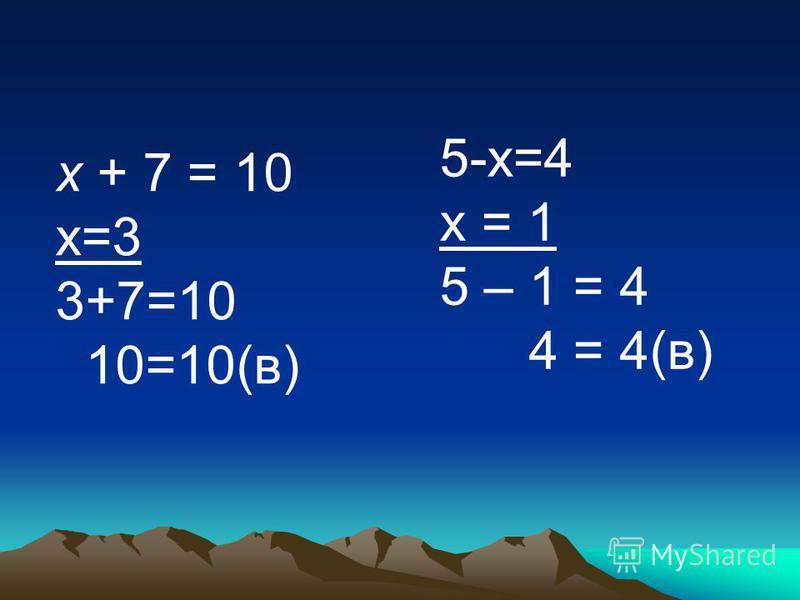 х + 7 = 10 х=3 3+7=10 10=10(в) 5-х=4 х = 1 5 – 1 = 4 4 = 4(в)