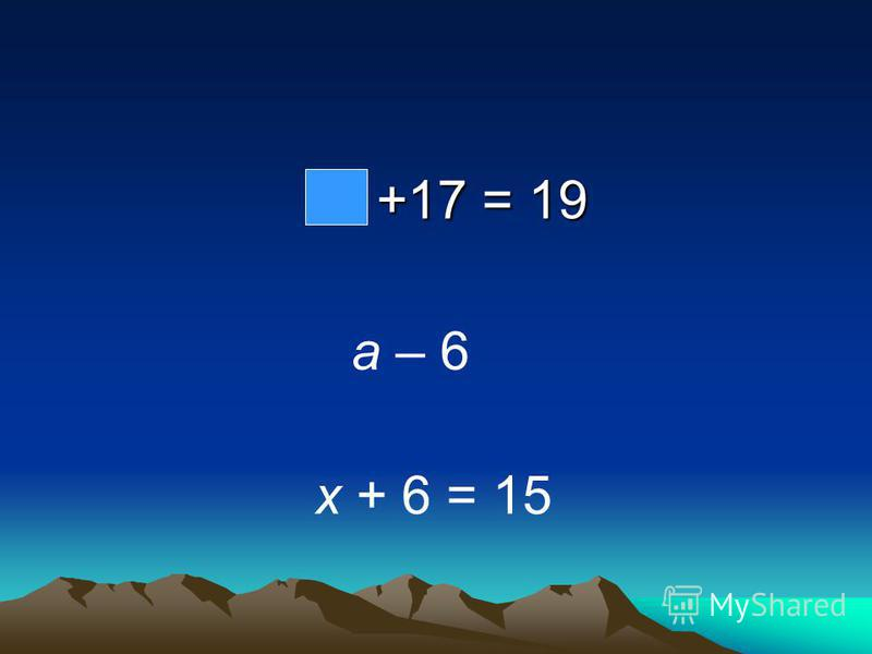 +17 = 19 +17 = 19 a – 6 х + 6 = 15