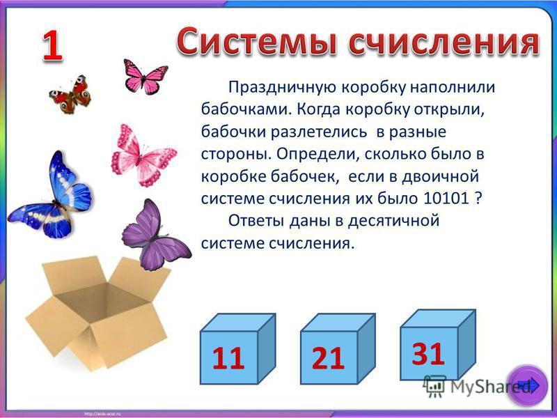 Праздничную коробку наполнили бабочками. Когда коробку открыли, бабочки разлетелись в разные стороны. Определи, сколько было в коробке бабочек, если в двоичной системе счисления их было 10101 ? Ответы даны в десятичной системе счисления. 21 31 11