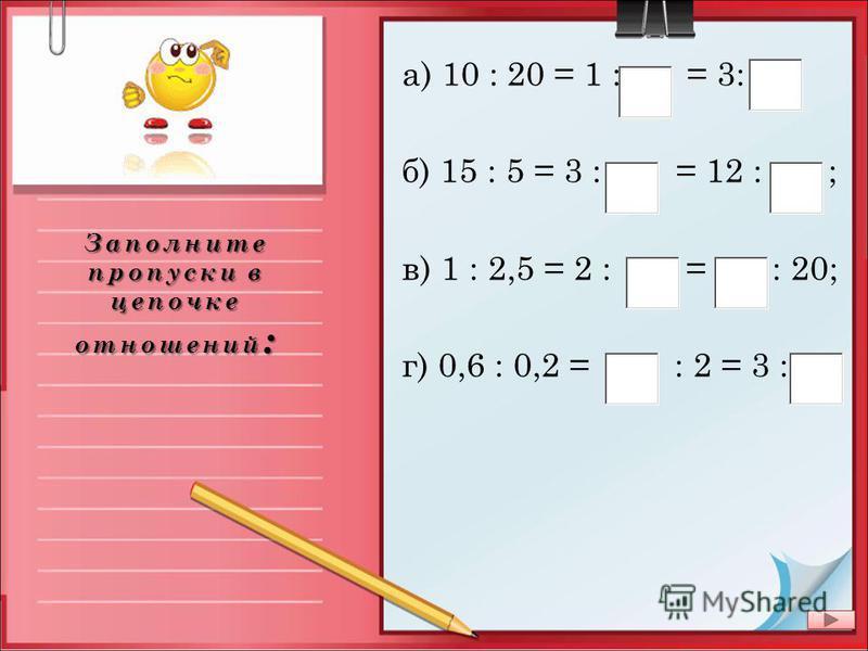 Заполните пропуски в цепочке отношений : а) 10 : 20 = 1 : = 3: ; ; б) 15 : 5 = 3 : = 12 : ; ; ; ; в) 1 : 2,5 = 2 : = : 20; г) 0,6 : 0,2 = : 2 = 3 :