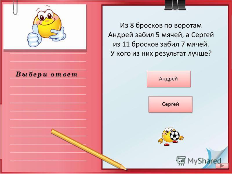 Выбери ответ Из 8 бросков по воротам Андрей забил 5 мячей, а Сергей из 11 бросков забил 7 мячей. У кого из них результат лучше? Сергей Андрей
