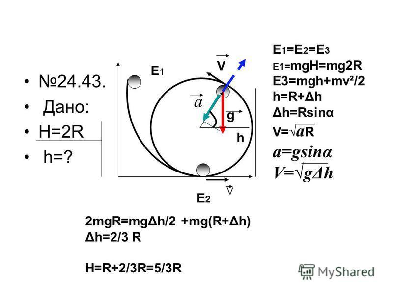 24.43. Дано: H=2R h=? E1E1 E2E2 V E 1 =E 2 =E 3 E1= mgH=mg2R E3=mgh+mv²/2 h=R+Δh Δh=Rsinα V= a R a=gsinα V=gΔh a g V h 2mgR=mgΔh/2 +mg(R+Δh) Δh=2/3 R H=R+2/3R=5/3R