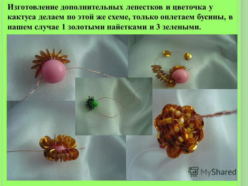 Изготовление дополнительных лепестков и цветочка у кактуса делаем по этой же схеме, только оплетаем бусины, в нашем случае 1 золотыми пайетками и 3 зелеными.