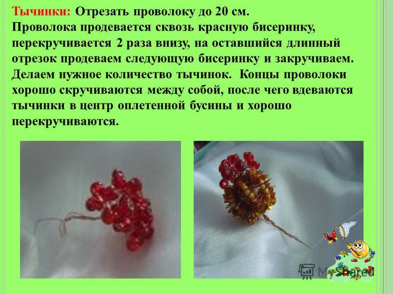 Тычинки: Отрезать проволоку до 20 см. Проволока продевается сквозь красную бисеринку, перекручивается 2 раза внизу, на оставшийся длинный отрезок продеваем следующую бисеринку и закручиваем. Делаем нужное количество тычинок. Концы проволоки хорошо ск