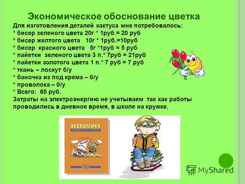 Экономическое обоснование цветка Для изготовления деталей кактуса мне потребовалось: * бисер зеленого цвета 20 г * 1 руб.= 20 руб * бисер желтого цвета 10 г * 1 руб.=10 руб * бисер красного цвета 5 г *1 руб = 5 руб * пайетки зеленого цвета 3 п.* 7 ру