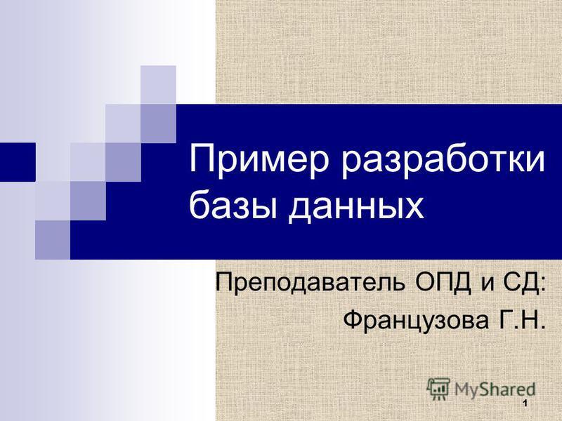 1 Пример разработки базы данных Преподаватель ОПД и СД: Французова Г.Н.