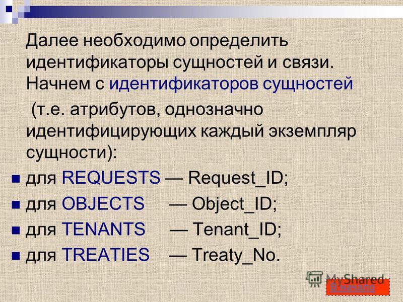 17 Далее необходимо определить идентификаторы сущностей и связи. Начнем с идентификаторов сущностей (т.е. атрибутов, однозначно идентифицирующих каждый экземпляр сущности): для REQUESTS Request_ID; для OBJECTS Object_ID; для TENANTS Tenant_ID; для TR