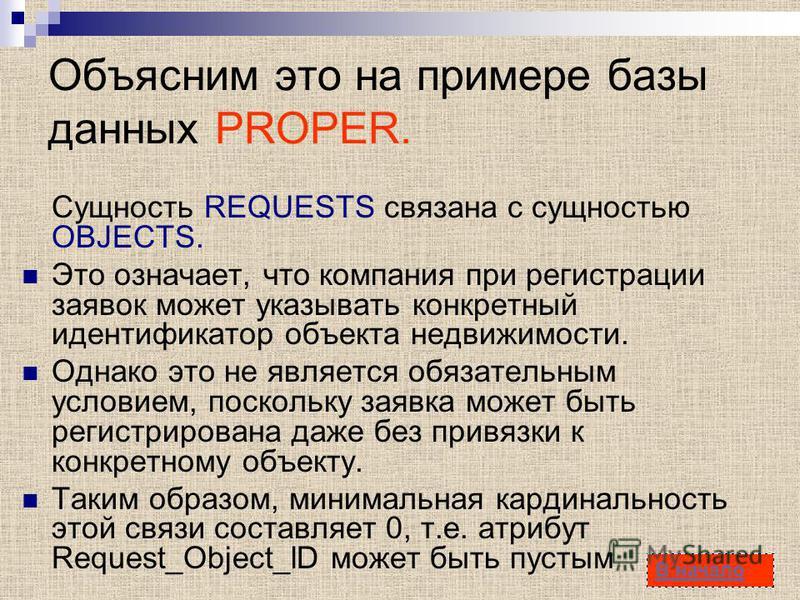 20 Объясним это на примере базы данных PROPER. Сущность REQUESTS связана с сущностью OBJECTS. Это означает, что компания при регистрации заявок может указывать конкретный идентификатор объекта недвижимости. Однако это не является обязательным условие