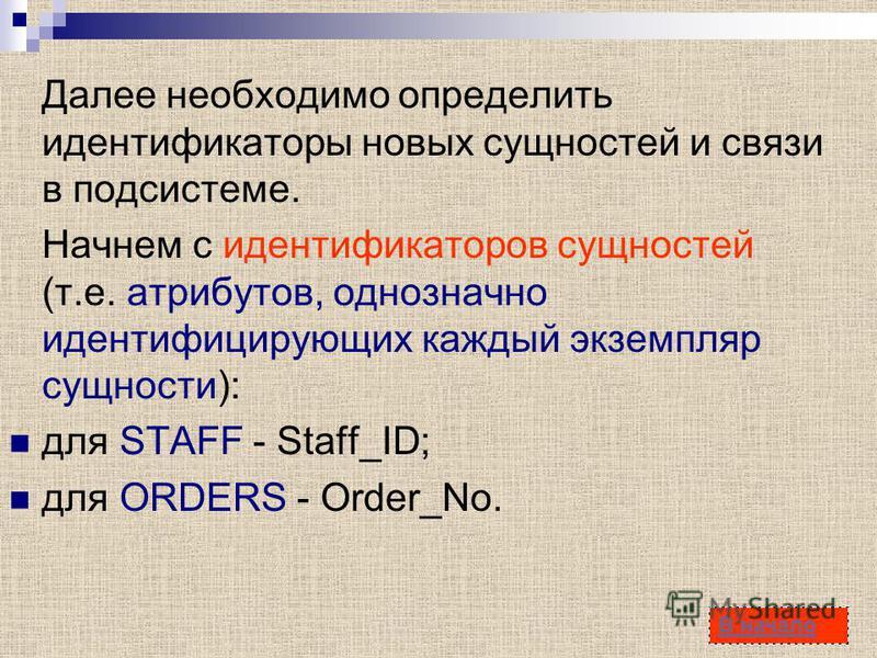 37 Далее необходимо определить идентификаторы новых сущностей и связи в подсистеме. Начнем с идентификаторов сущностей (т.е. атрибутов, однозначно идентифицирующих каждый экземпляр сущности): для STAFF - Staff_ID; для ORDERS - Order_No. В начало