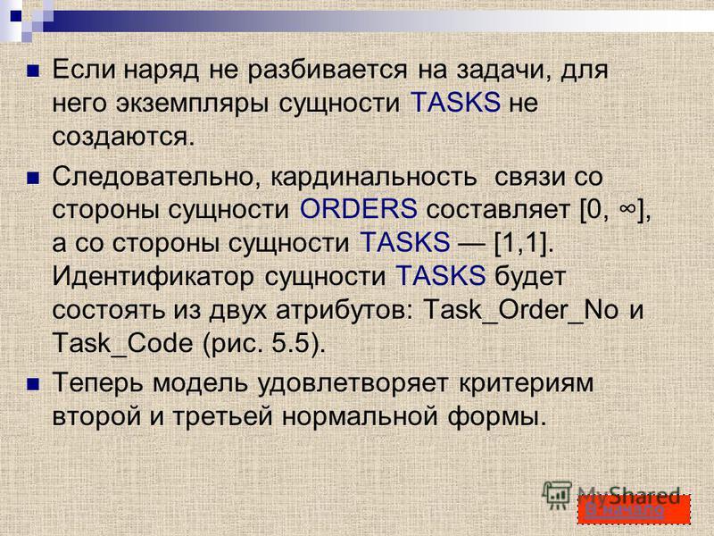 42 Если наряд не разбивается на задачи, для него экземпляры сущности TASKS не создаются. Следовательно, кардинальность связи со стороны сущности ORDERS составляет [0, ], а со стороны сущности TASKS [1,1]. Идентификатор сущности TASKS будет состоять и
