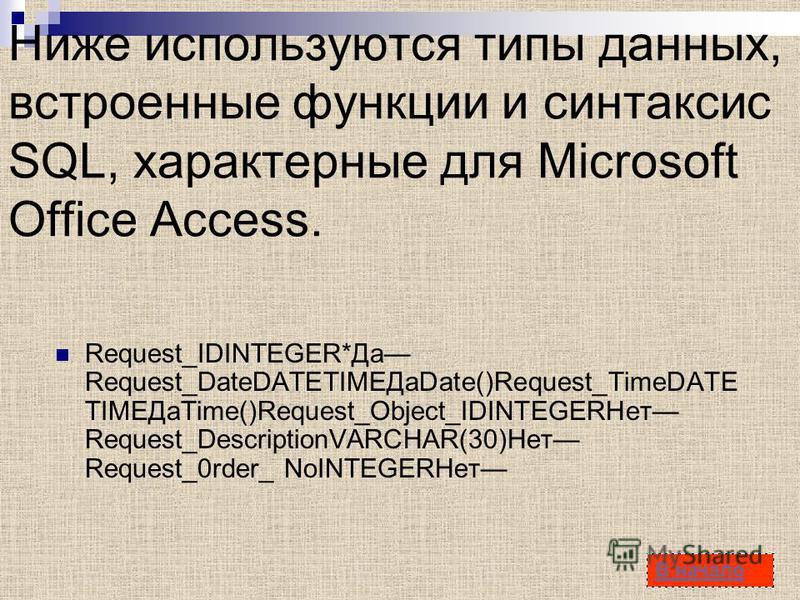 45 Ниже используются типы данных, встроенные функции и синтаксис SQL, характерные для Microsoft Office Access. Request_IDINTEGER*Да Request_DateDATETIMEДаDate()Request_TimeDATE TIMEДаTime()Request_Object_IDINTEGERНет Request_DescriptionVARCHAR(30)Не