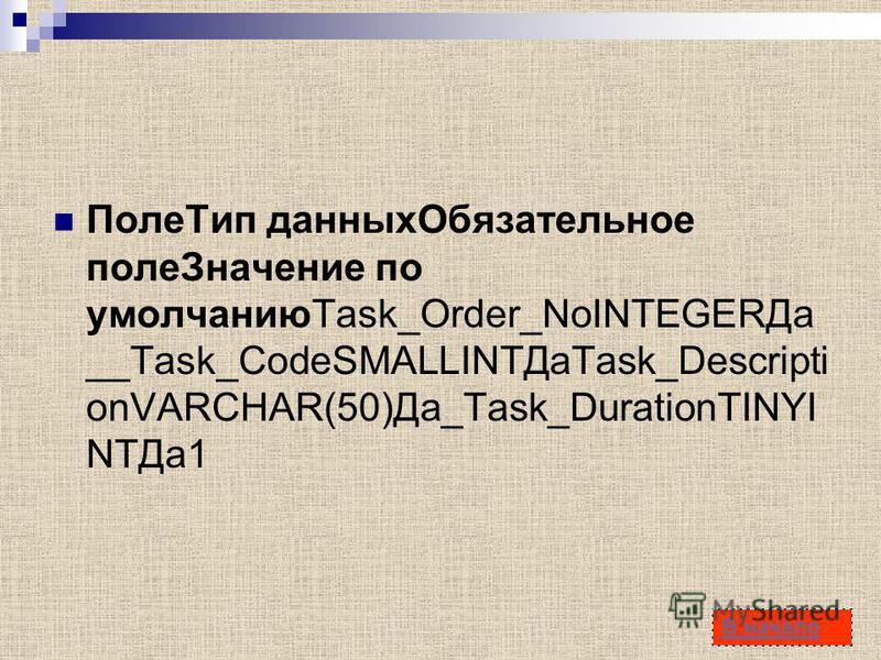 58 Поле Тип данных Обязательное поле Значение по умолчаниюTask_Order_NoINTEGERДа __Task_CodeSMALLINTДаTask_Descripti onVARCHAR(50)Да_Task_DurationTINYI NTДа 1 В начало