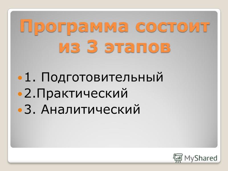 Программа состоит из 3 этапов 1. Подготовительный 2. Практический 3. Аналитический