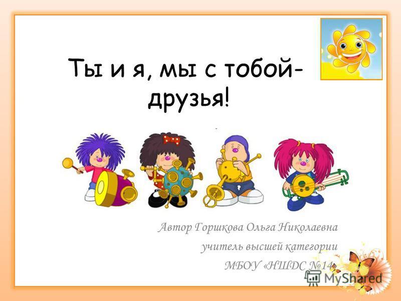 Ты и я, мы с тобой- друзья! Автор Горшкова Ольга Николаевна учитель высшей категории МБОУ «НШДС 14»