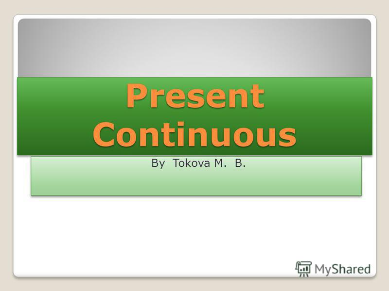 Present Continuous By Tokova M. B.