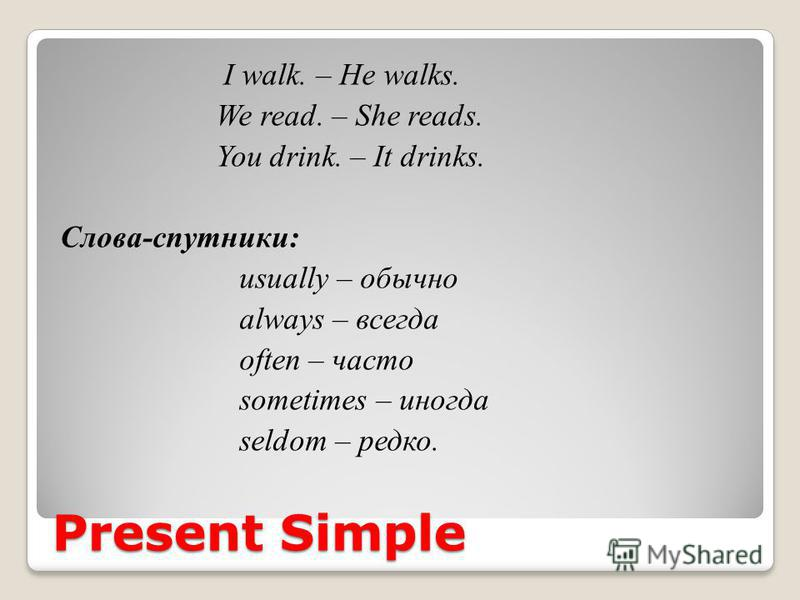 Present Simple I walk. – He walks. We read. – She reads. You drink. – It drinks. Слова-спутники: usually – обычно always – всегда often – часто sometimes – иногда seldom – редко.