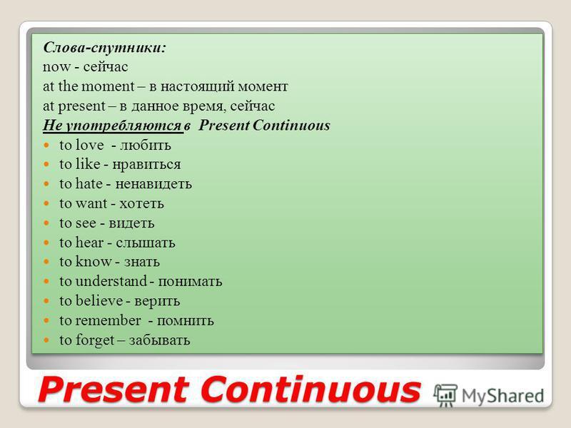 Present Continuous Слова-спутники: now - сейчас at the moment – в настоящий момент at present – в данное время, сейчас Не употребляются в Present Continuous to love - любить to like - нравиться to hate - ненавидеть to want - хотеть to see - видеть to