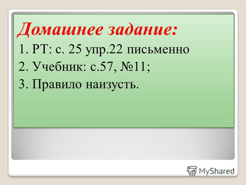 Домашнее задание: 1. РТ: с. 25 упр.22 письменно 2. Учебник: с.57, 11; 3. Правило наизусть. Домашнее задание: 1. РТ: с. 25 упр.22 письменно 2. Учебник: с.57, 11; 3. Правило наизусть.