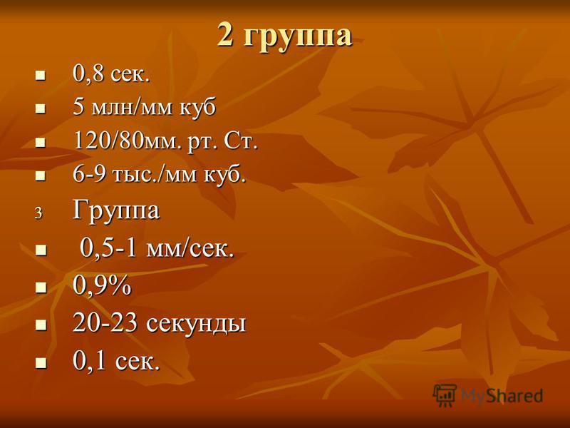 2 группа 0,8 сек. 0,8 сек. 5 млн/мм куб 5 млн/мм куб 120/80 мм. рт. Ст. 120/80 мм. рт. Ст. 6-9 тыс./мм куб. 6-9 тыс./мм куб. 3 Группа 0,5-1 мм/сек. 0,5-1 мм/сек. 0,9% 0,9% 20-23 секунды 20-23 секунды 0,1 сек. 0,1 сек.