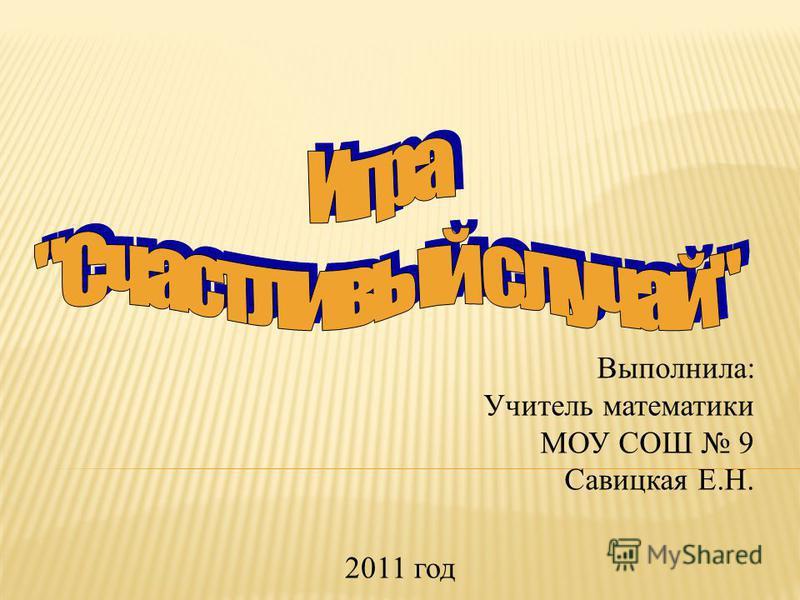 Выполнила: Учитель математики МОУ СОШ 9 Савицкая Е.Н. 2011 год
