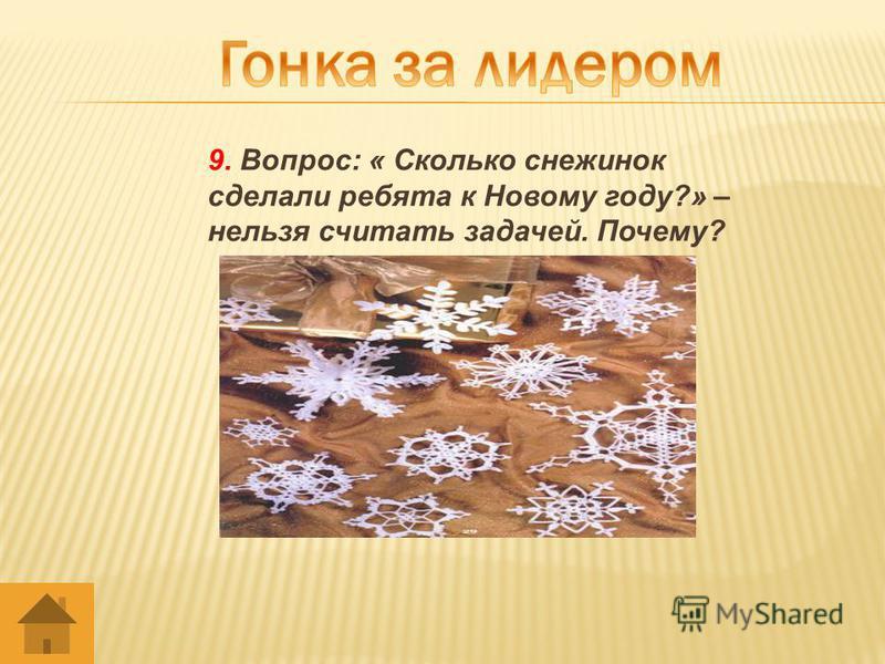 9. Вопрос: « Сколько снежинок сделали ребята к Новому году?» – нельзя считать задачей. Почему?