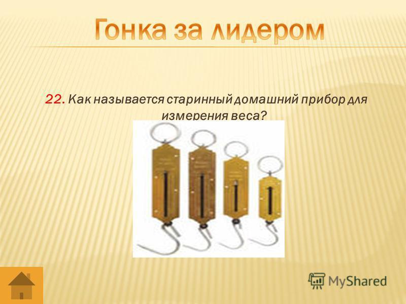 22. Как называется старинный домашний прибор для измерения веса?