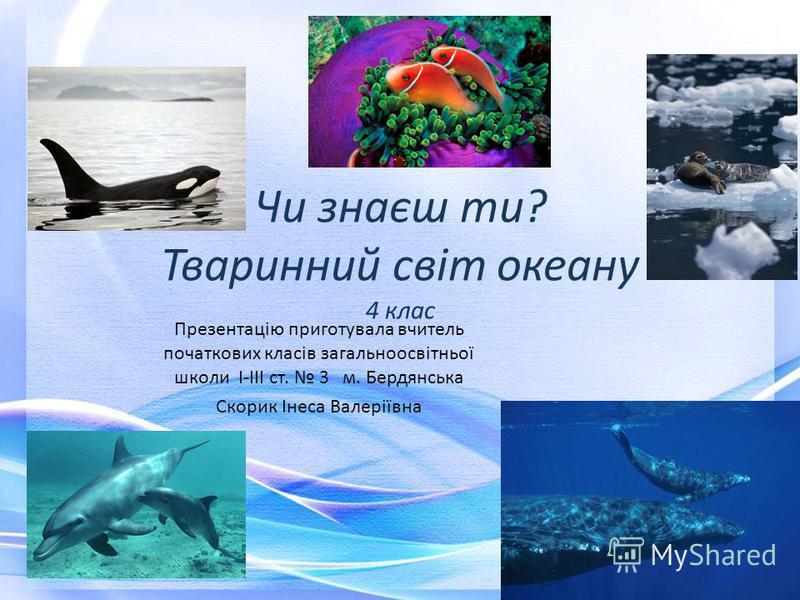 Чи знаєш ти? Тваринний світ океану 4 клас Презентацію приготувала вчитель початкових класів загальноосвітньої школи І-ІІІ ст. 3 м. Бердянська Скорик Інеса Валеріївна