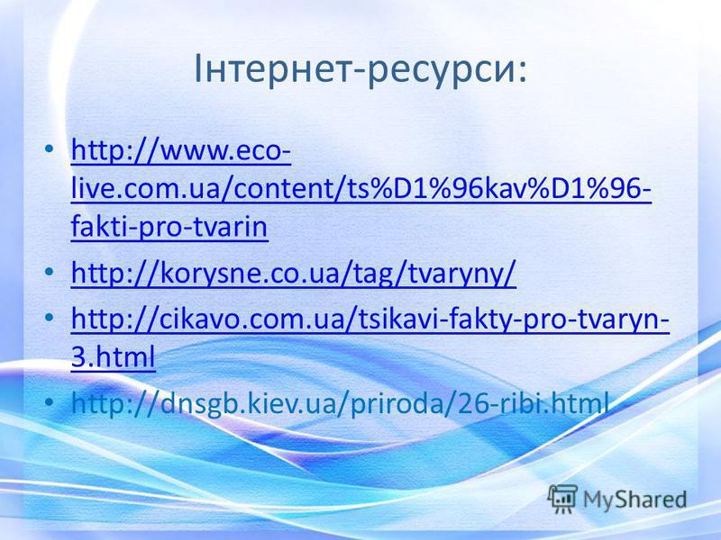 Інтернет-ресурси: http://www.eco- live.com.ua/content/ts%D1%96kav%D1%96- fakti-pro-tvarin http://www.eco- live.com.ua/content/ts%D1%96kav%D1%96- fakti-pro-tvarin http://korysne.co.ua/tag/tvaryny/ http://cikavo.com.ua/tsikavi-fakty-pro-tvaryn- 3.html