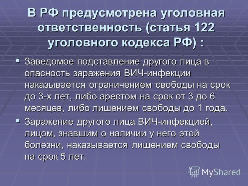 В РФ предусмотрена уголовная ответственность (статья 122 уголовного кодекса РФ) : Заведомое подставление другого лица в опасность заражения ВИЧ-инфекции наказывается ограничением свободы на срок до 3-х лет, либо арестом на срок от 3 до 6 месяцев, либ