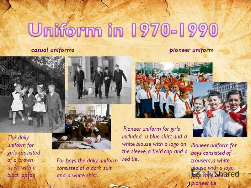 casual uniformspioneer uniform The daily uniform for girls consisted of a brown dress with a black apron For boys the daily uniform consisted of a dark suit and a white shirt. Pioneer uniform for girls included a blue skirt and a white blouse with a