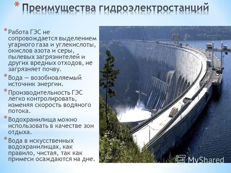 * Работа ГЭС не сопровождается выделением угарного газа и углекислоты, окислов азота и серы, пылевых загрязнителей и других вредных отходов, не загрязняет почву. * Вода возобновляемый источник энергии. * Производительность ГЭС легко контролировать, и