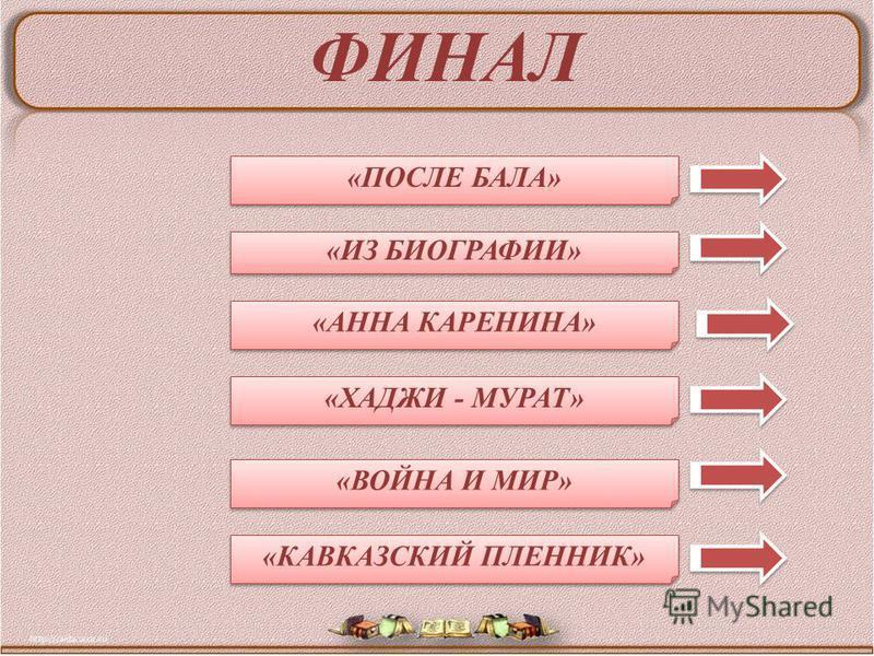 ФИНАЛ «АННА КАРЕНИНА» «ПОСЛЕ БАЛА» «ХАДЖИ - МУРАТ» «КАВКАЗСКИЙ ПЛЕННИК» «ВОЙНА И МИР» «ИЗ БИОГРАФИИ»