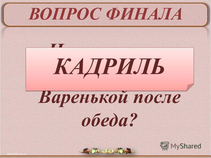 ВОПРОС ФИНАЛА Что танцевал Иван Васильевич с Варенькой после обеда? КАДРИЛЬ