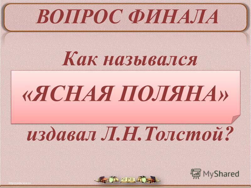 ВОПРОС ФИНАЛА Как назывался педагогический журнал, который издавал Л.Н.Толстой? «ЯСНАЯ ПОЛЯНА»