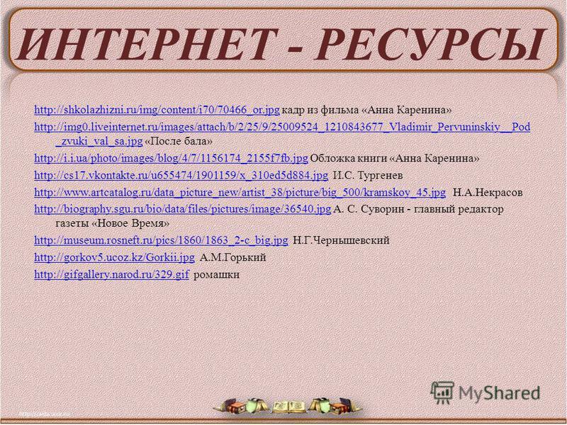 ИНТЕРНЕТ - РЕСУРСЫ http://shkolazhizni.ru/img/content/i70/70466_or.jpghttp://shkolazhizni.ru/img/content/i70/70466_or.jpg кадр из фильма «Анна Каренина» http://img0.liveinternet.ru/images/attach/b/2/25/9/25009524_1210843677_Vladimir_Pervuninskiy__Pod