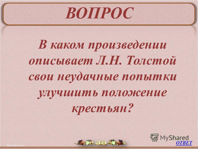 ВОПРОС В каком произведении описывает Л.Н. Толстой свои неудачные попытки улучшить положение крестьян? ОТВЕТ