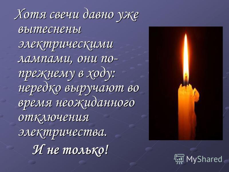 Хотя свечи давно уже вытеснены электрическими лампами, они по- прежнему в ходу: нередко выручают во время неожиданного отключения электричества. Хотя свечи давно уже вытеснены электрическими лампами, они по- прежнему в ходу: нередко выручают во время
