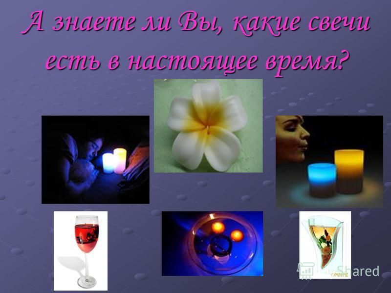 А знаете ли Вы, какие свечи есть в настоящее время?