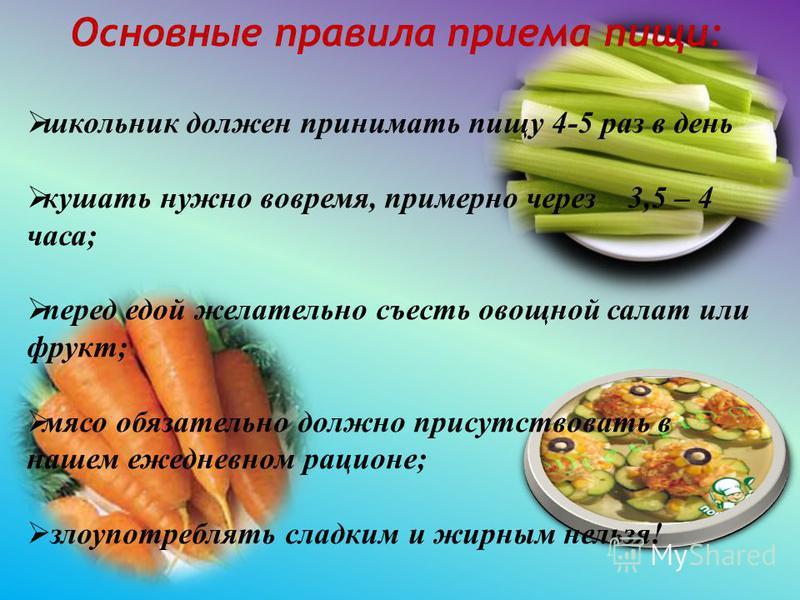 Основные правила приема пищи: школьник должен принимать пищу 4-5 раз в день кушать нужно вовремя, примерно через 3,5 – 4 часа; перед едой желательно съесть овощной салат или фрукт; мясо обязательно должно присутствовать в нашем ежедневном рационе; зл