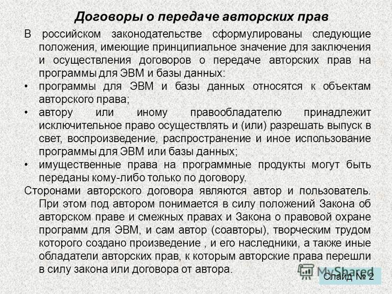 Договоры о передаче авторских прав В российском законодательстве сформулированы следующие положения, имеющие принципиальное значение для заключения и осуществления договоров о передаче авторских прав на программы для ЭВМ и базы данных: программы для