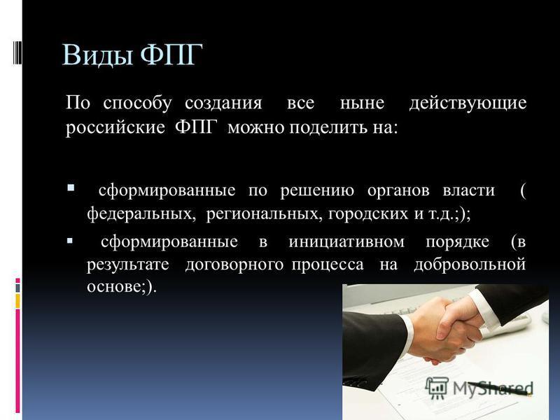 Виды ФПГ По способу создания все ныне действующие российские ФПГ можно поделить на: сформированные по решению органов власти ( федеральных, региональных, городских и т.д.;); сформированные в инициативном порядке (в результате договорного процесса на