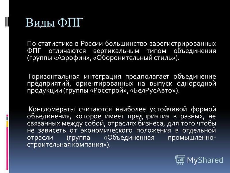Виды ФПГ По статистике в России большинство зарегистрированных ФПГ отличаются вертикальным типом объединения (группы «Аэрофин», «Оборонительный стиль»). Горизонтальная интеграция предполагает объединение предприятий, ориентированных на выпуск однород