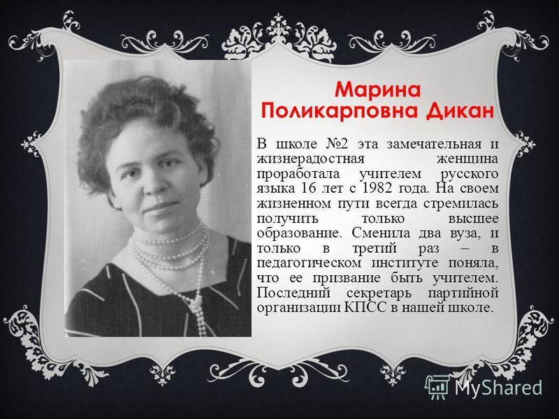 Марина Поликарповна Дикан В школе 2 эта замечательная и жизнерадостная женщина проработала учителем русского языка 16 лет с 1982 года. На своем жизненном пути всегда стремилась получить только высшее образование. Сменила два вуза, и только в третий р