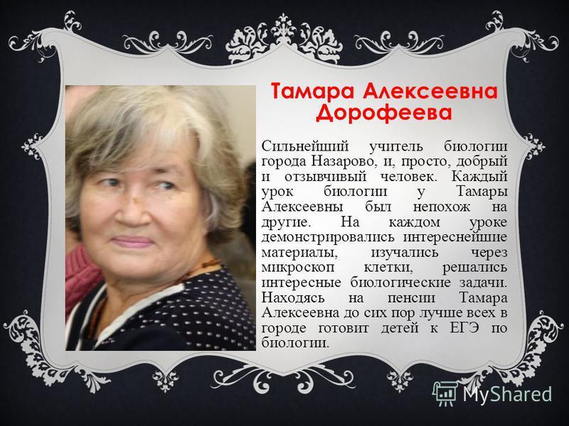 Тамара Алексеевна Дорофеева Сильнейший учитель биологии города Назарово, и, просто, добрый и отзывчивый человек. Каждый урок биологии у Тамары Алексеевны был непохож на другие. На каждом уроке демонстрировались интереснейшие материалы, изучались чере