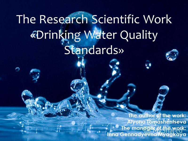 The Research Scientific Work «Drinking Water Quality Standards» The author of the work: Alyona Tomashentseva The manager of the work: Inna Gennadyevna Myagkaya