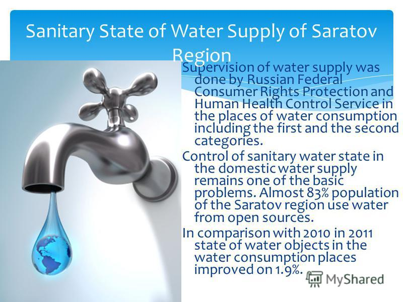 Supervision of water supply was done by Russian Federal Consumer Rights Protection and Human Health Control Service in the places of water consumption including the first and the second categories. Control of sanitary water state in the domestic wate